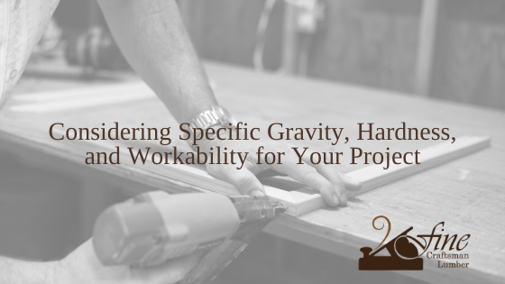 Considering Specific Gravity, Hardness, and Workability for Your Woodworking Project